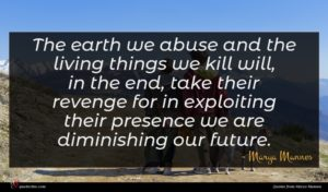 Marya Mannes quote : The earth we abuse ...