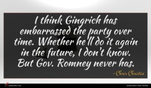 Chris Christie quote : I think Gingrich has ...