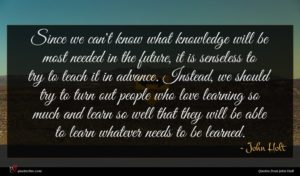 John Holt quote : Since we can't know ...