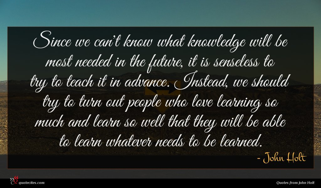 Since we can't know what knowledge will be most needed in the future, it is senseless to try to teach it in advance. Instead, we should try to turn out people who love learning so much and learn so well that they will be able to learn whatever needs to be learned.
