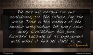 Jacob Bronowski quote : We are all afraid ...
