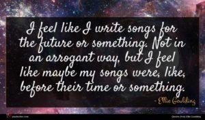 Ellie Goulding quote : I feel like I ...