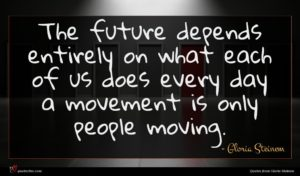 Gloria Steinem quote : The future depends entirely ...