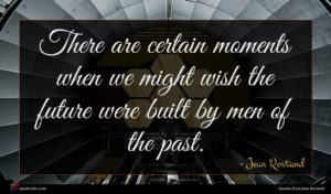 Jean Rostand quote : There are certain moments ...