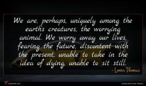 Lewis Thomas quote : We are perhaps uniquely ...