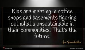 Ian Somerhalder quote : Kids are meeting in ...