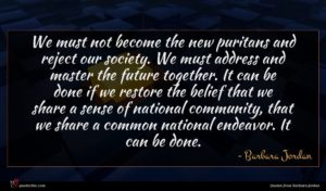 Barbara Jordan quote : We must not become ...