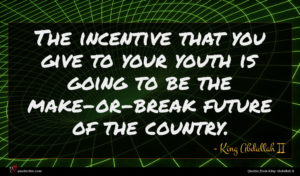 King Abdullah II quote : The incentive that you ...
