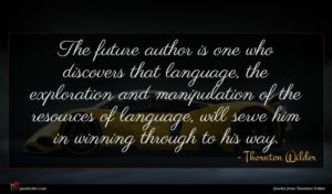 Thornton Wilder quote : The future author is ...