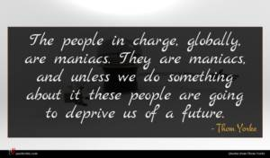 Thom Yorke quote : The people in charge ...
