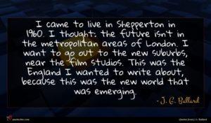 J. G. Ballard quote : I came to live ...