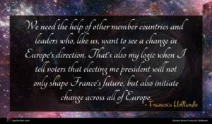 Francois Hollande quote : We need the help ...