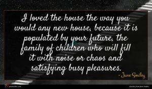 Jane Smiley quote : I loved the house ...