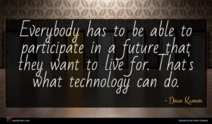 Dean Kamen quote : Everybody has to be ...