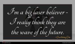 Courteney Cox quote : I'm a big laser ...