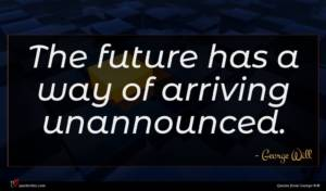 George Will quote : The future has a ...