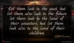 Wilfrid Laurier quote : Let them look to ...