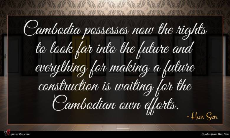 Cambodia possesses now the rights to look far into the future and everything for making a future construction is waiting for the Cambodian own efforts.
