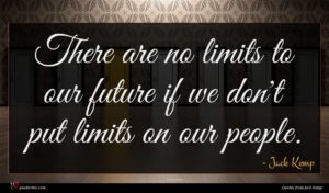 Jack Kemp quote : There are no limits ...