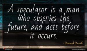 Bernard Baruch quote : A speculator is a ...