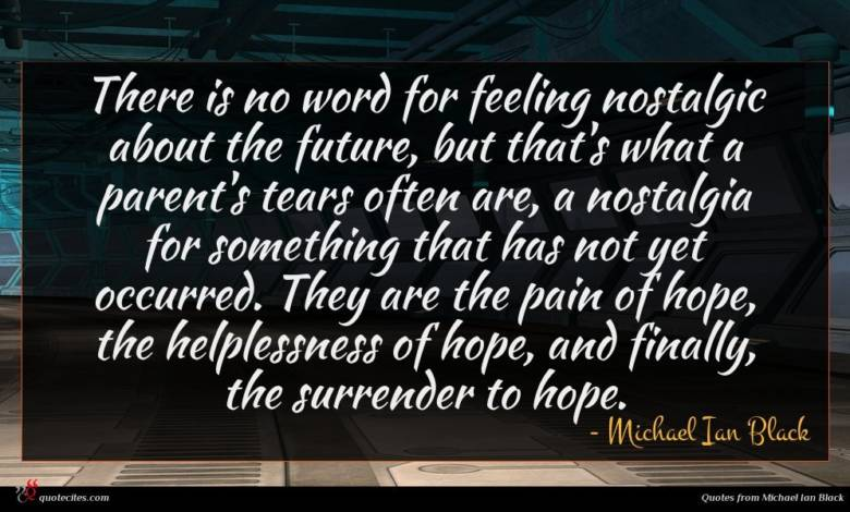 There is no word for feeling nostalgic about the future, but that's what a parent's tears often are, a nostalgia for something that has not yet occurred. They are the pain of hope, the helplessness of hope, and finally, the surrender to hope.