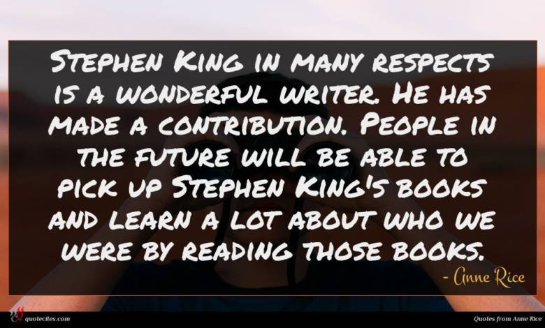Stephen King in many respects is a wonderful writer. He has made a contribution. People in the future will be able to pick up Stephen King's books and learn a lot about who we were by reading those books.