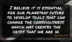 Stanislav Grof quote : I believe it is ...
