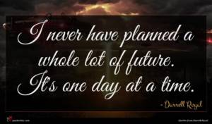 Darrell Royal quote : I never have planned ...