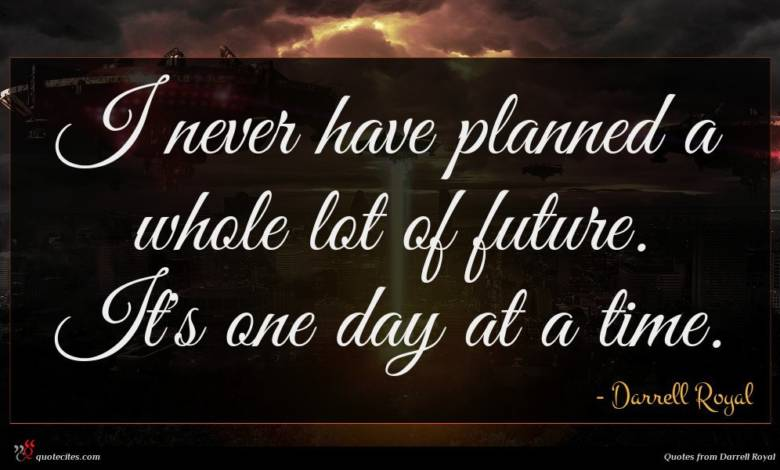 I never have planned a whole lot of future. It's one day at a time.