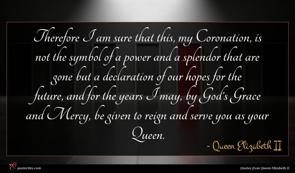 Therefore I am sure that this, my Coronation, is not the symbol of a power and a splendor that are gone but a declaration of our hopes for the future, and for the years I may, by God's Grace and Mercy, be given to reign and serve you as your Queen.
