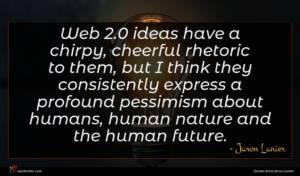 Jaron Lanier quote : Web ideas have a ...