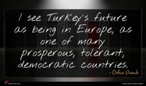 Orhan Pamuk quote : I see Turkey's future ...