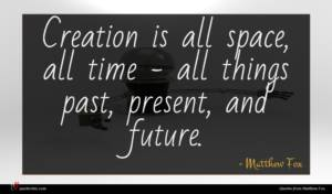 Matthew Fox quote : Creation is all space ...