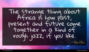 Ben Okri quote : The strange thing about ...