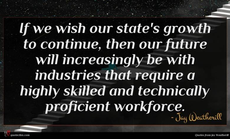 If we wish our state's growth to continue, then our future will increasingly be with industries that require a highly skilled and technically proficient workforce.