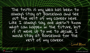 Lionel Messi quote : The truth is my ...