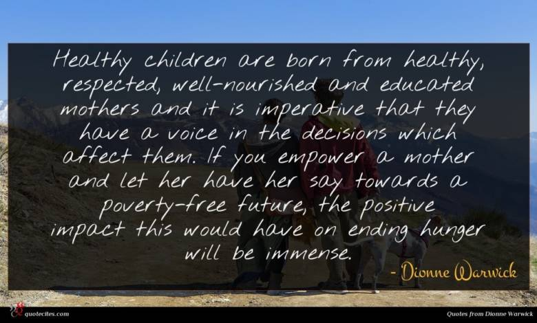 Healthy children are born from healthy, respected, well-nourished and educated mothers and it is imperative that they have a voice in the decisions which affect them. If you empower a mother and let her have her say towards a poverty-free future, the positive impact this would have on ending hunger will be immense.