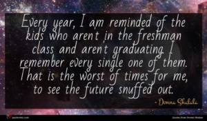 Donna Shalala quote : Every year I am ...