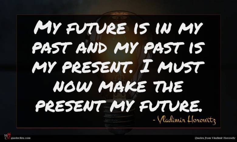 My future is in my past and my past is my present. I must now make the present my future.