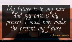 Vladimir Horowitz quote : My future is in ...