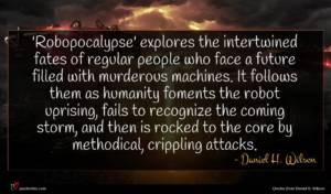 Daniel H. Wilson quote : Robopocalypse' explores the intertwined ...