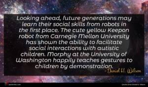 Daniel H. Wilson quote : Looking ahead future generations ...