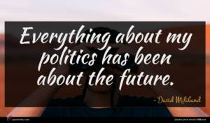 David Miliband quote : Everything about my politics ...