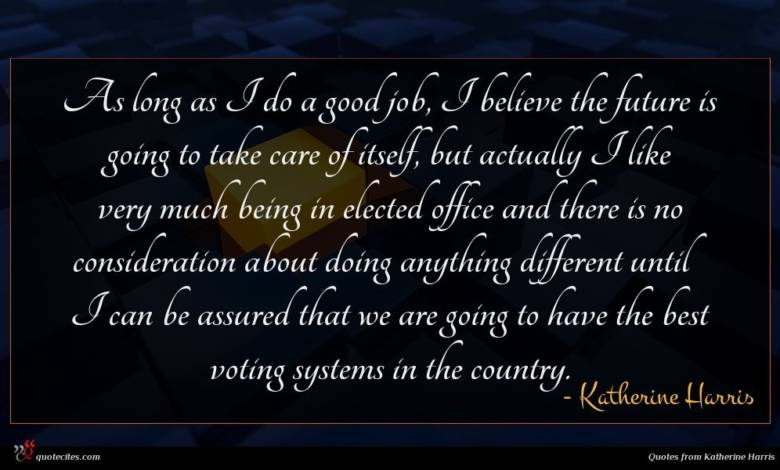 As long as I do a good job, I believe the future is going to take care of itself, but actually I like very much being in elected office and there is no consideration about doing anything different until I can be assured that we are going to have the best voting systems in the country.