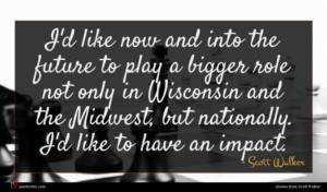 Scott Walker quote : I'd like now and ...