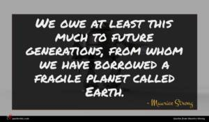 Maurice Strong quote : We owe at least ...