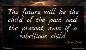George Crumb quote : The future will be ...