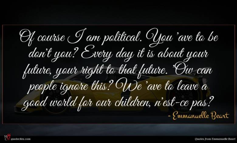 Of course I am political. You 'ave to be don't you? Every day it is about your future, your right to that future. 'Ow can people ignore this? We 'ave to leave a good world for our children, n'est-ce pas?