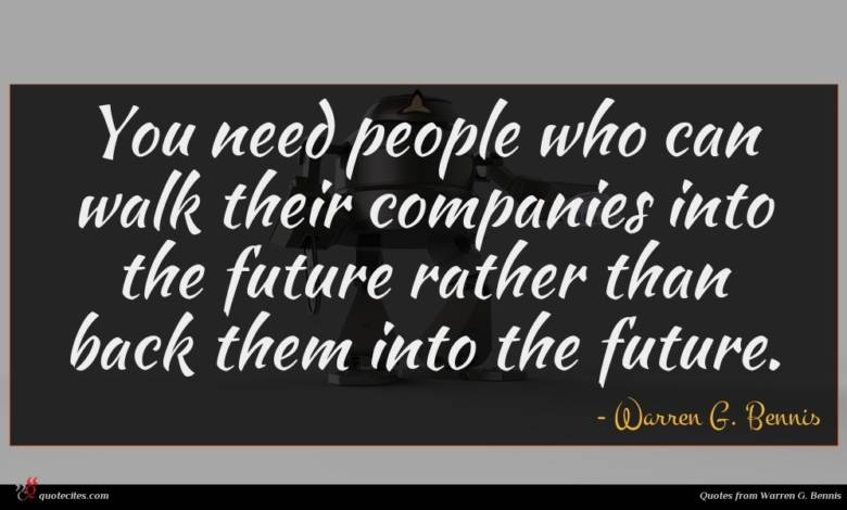 You need people who can walk their companies into the future rather than back them into the future.