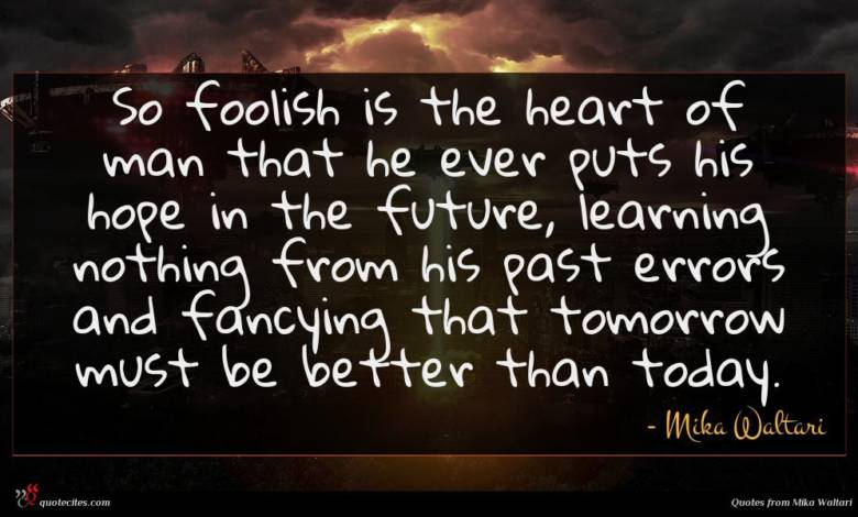 So foolish is the heart of man that he ever puts his hope in the future, learning nothing from his past errors and fancying that tomorrow must be better than today.